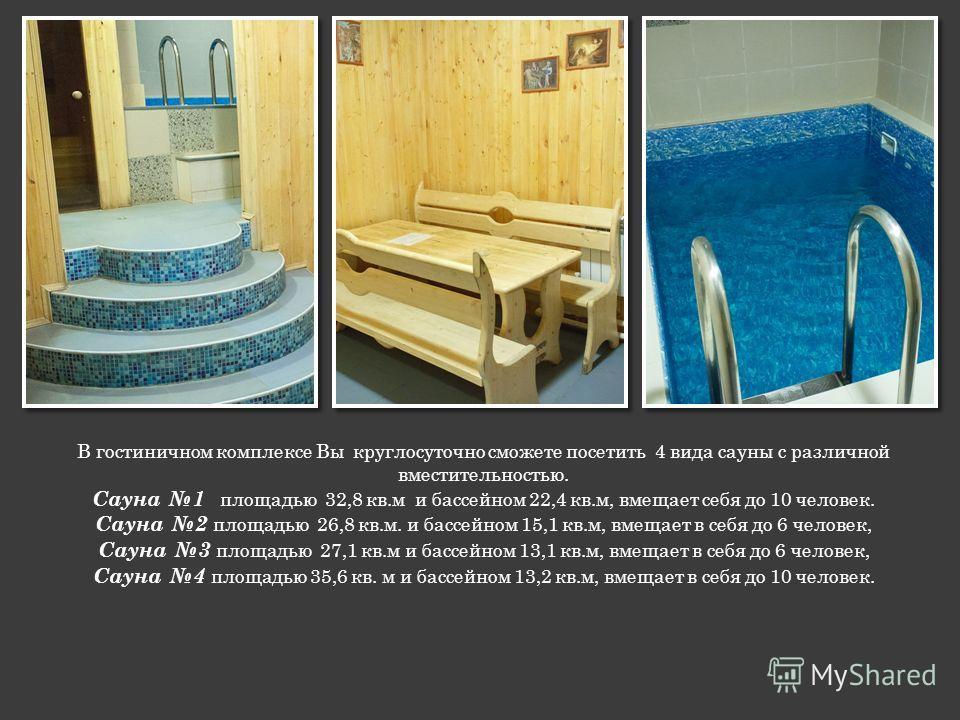 В гостиничном комплексе Вы круглосуточно сможете посетить 4 вида сауны с различной вместительностью. Сауна 1 площадью 32,8 кв.м и бассейном 22,4 кв.м, вмещает себя до 10 человек. Сауна 2 площадью 26,8 кв.м. и бассейном 15,1 кв.м, вмещает в себя до 6