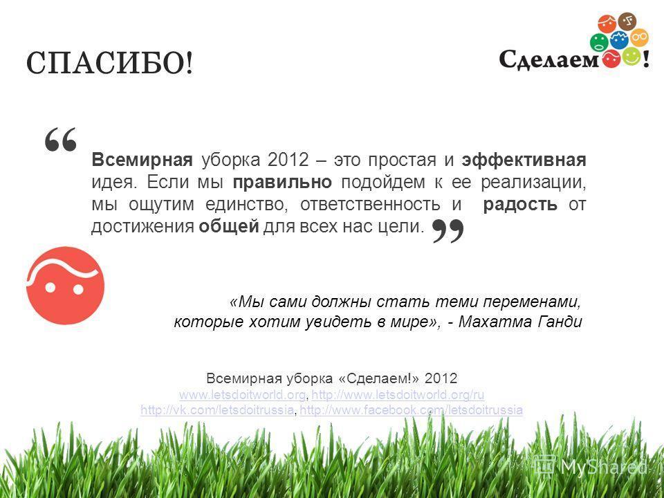 17 Всемирная уборка 2012 – это простая и эффективная идея. Если мы правильно подойдем к ее реализации, мы ощутим единство, ответственность и радость от достижения общей для всех нас цели. Всемирная уборка «Сделаем!» 2012 www.letsdoitworld.org, http:/