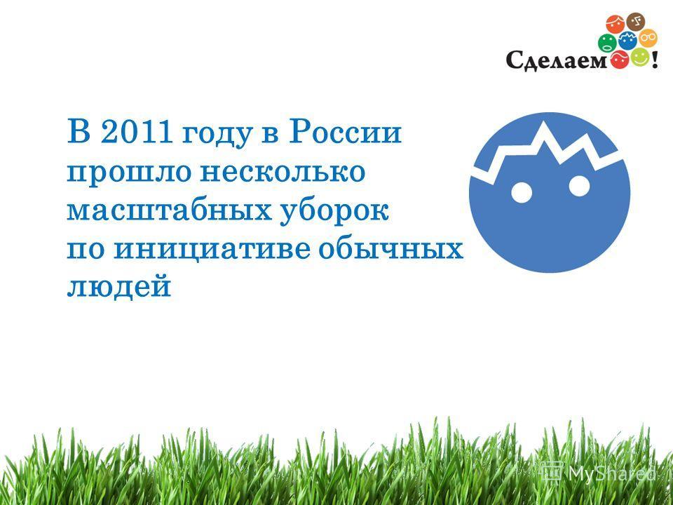 2 В 2011 году в России прошло несколько масштабных уборок по инициативе обычных людей
