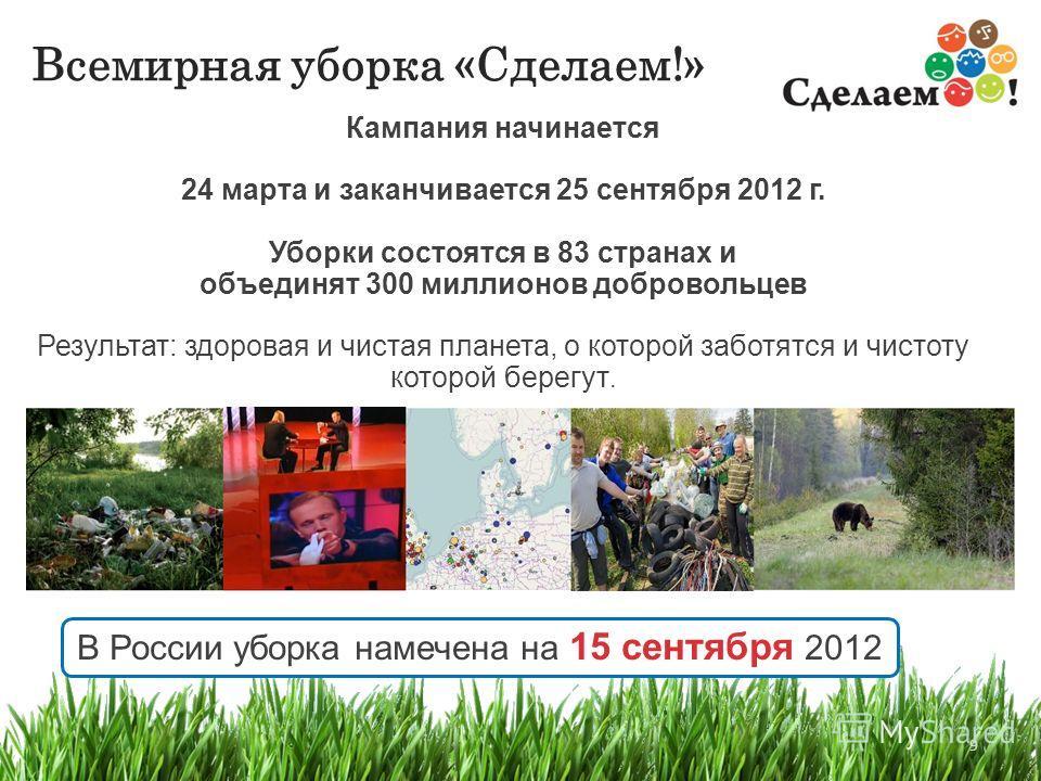 9 Всемирная уборка «Сделаем!» 9 Кампания начинается 24 марта и заканчивается 25 сентября 2012 г. Уборки состоятся в 83 странах и объединят 300 миллионов добровольцев Результат: здоровая и чистая планета, о которой заботятся и чистоту которой берегут.