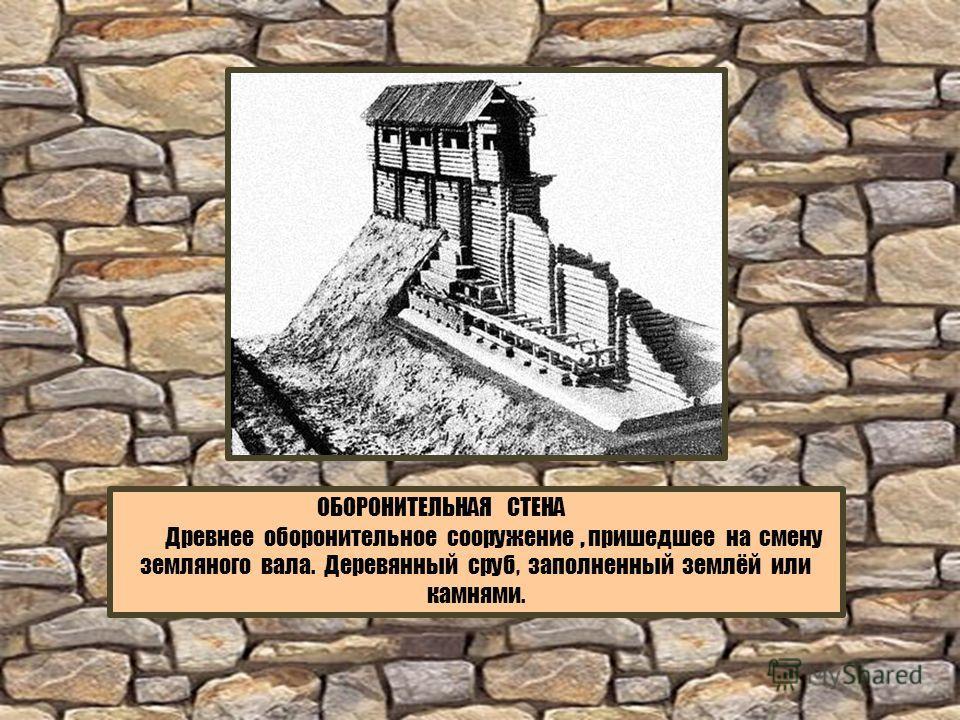 ОБОРОНИТЕЛЬНАЯ СТЕНА Древнее оборонительное сооружение, пришедшее на смену земляного вала. Деревянный сруб, заполненный землёй или камнями.