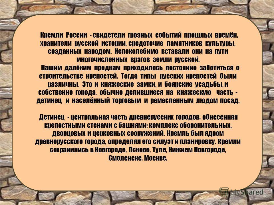 Кремли России - свидетели грозных событий прошлых времён, хранители русской истории, средоточие памятников культуры, созданных народом. Непоколебимо вставали они на пути многочисленных врагов земли русской. Нашим далёким предкам приходилось постоянно