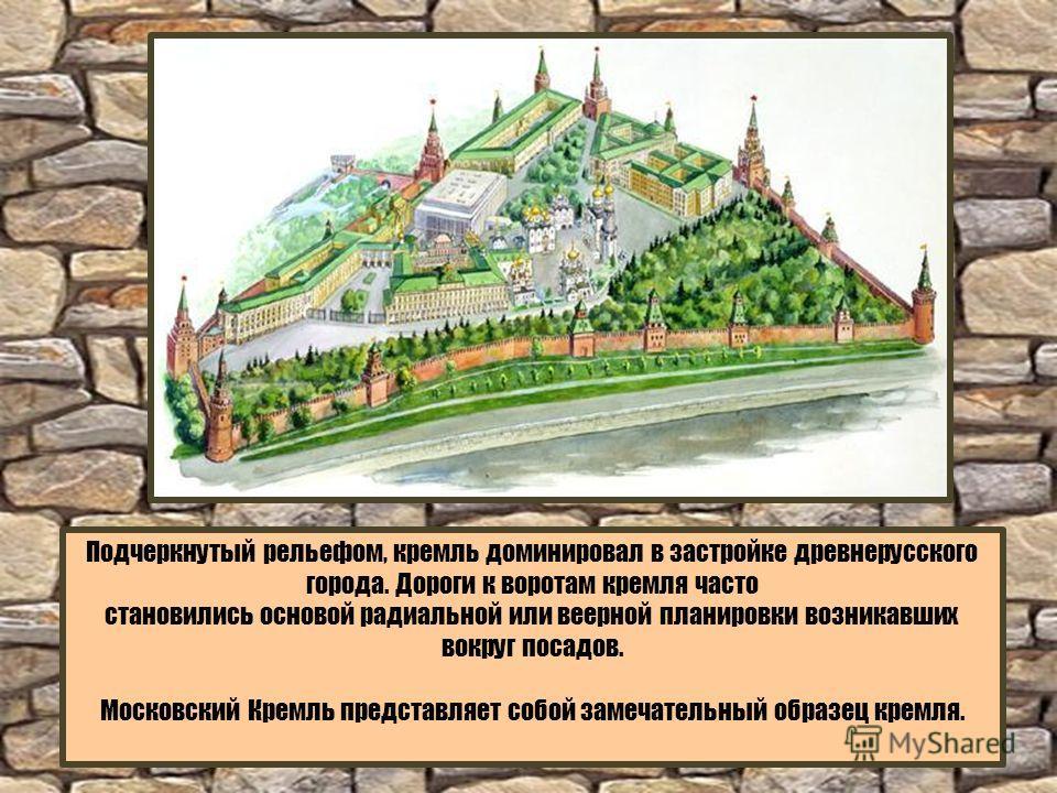 Подчеркнутый рельефом, кремль доминировал в застройке древнерусского города. Дороги к воротам кремля часто становились основой радиальной или веерной планировки возникавших вокруг посадов. Московский Кремль представляет собой замечательный образец кр