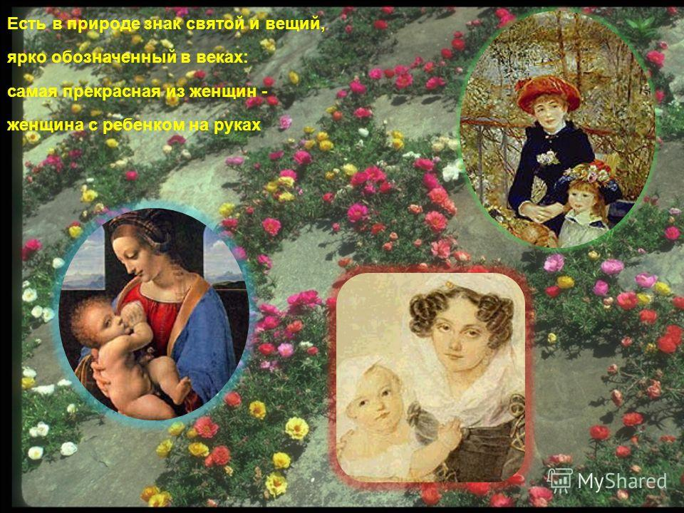 Есть в природе знак святой и вещий, ярко обозначенный в веках: самая прекрасная из женщин - женщина с ребенком на руках