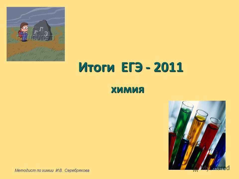 Итоги ЕГЭ - 2011 химия Методист по химии И.В. Серебрякова