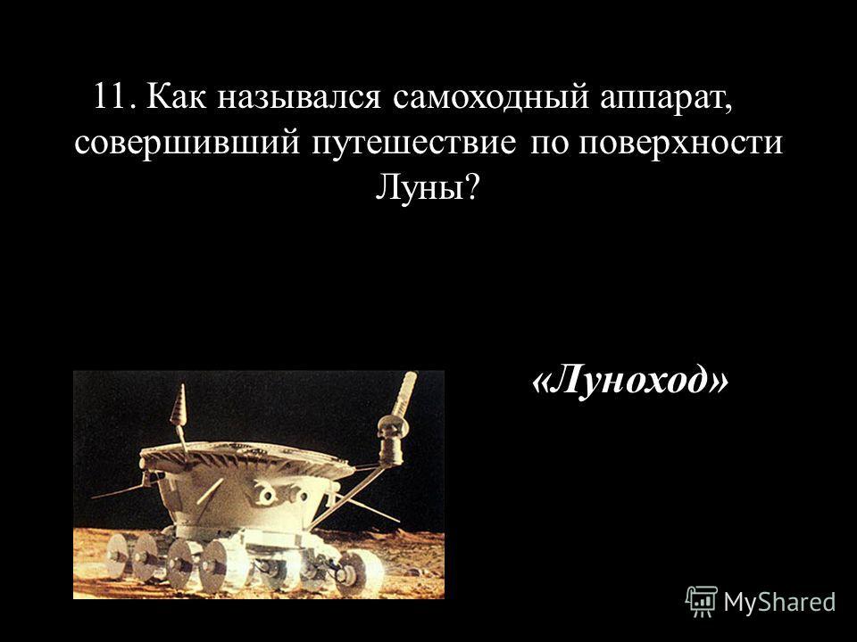 11. Как назывался самоходный аппарат, совершивший путешествие по поверхности Луны? «Луноход»