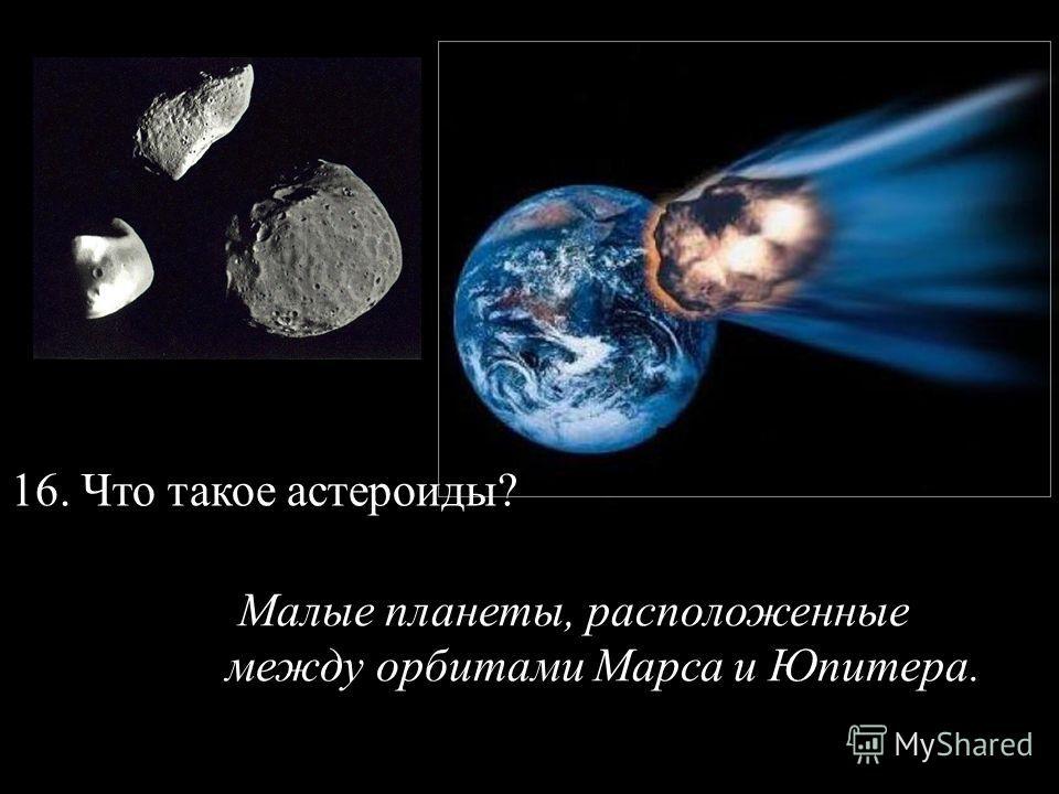 16. Что такое астероиды? Малые планеты, расположенные между орбитами Марса и Юпитера.