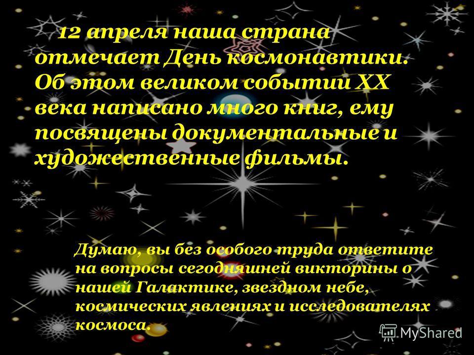 12 апреля наша страна отмечает День космонавтики. Об этом великом событии XX века написано много книг, ему посвящены документальные и художественные фильмы. Думаю, вы без особого труда ответите на вопросы сегодняшней викторины о нашей Галактике, звез