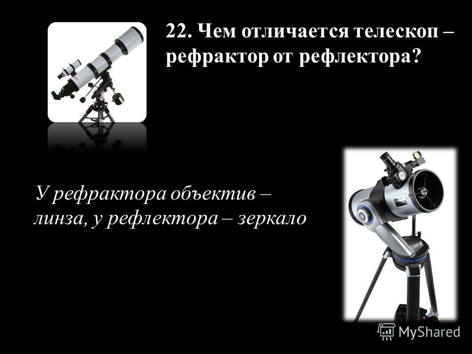 22. Чем отличается телескоп – рефрактор от рефлектора? У рефрактора объектив – линза, у рефлектора – зеркало