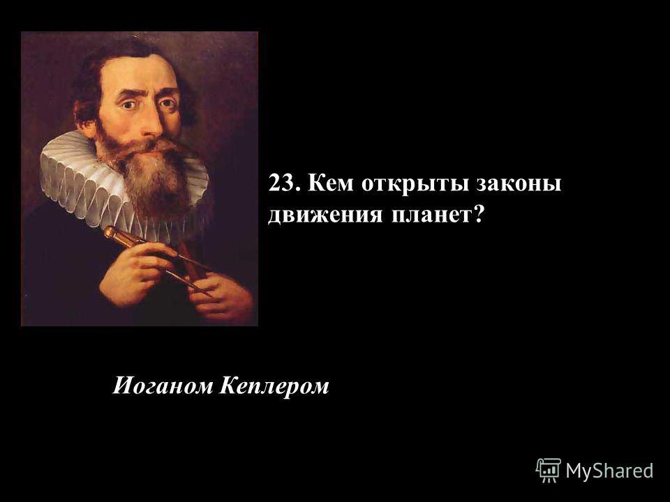 23. Кем открыты законы движения планет? Иоганом Кеплером