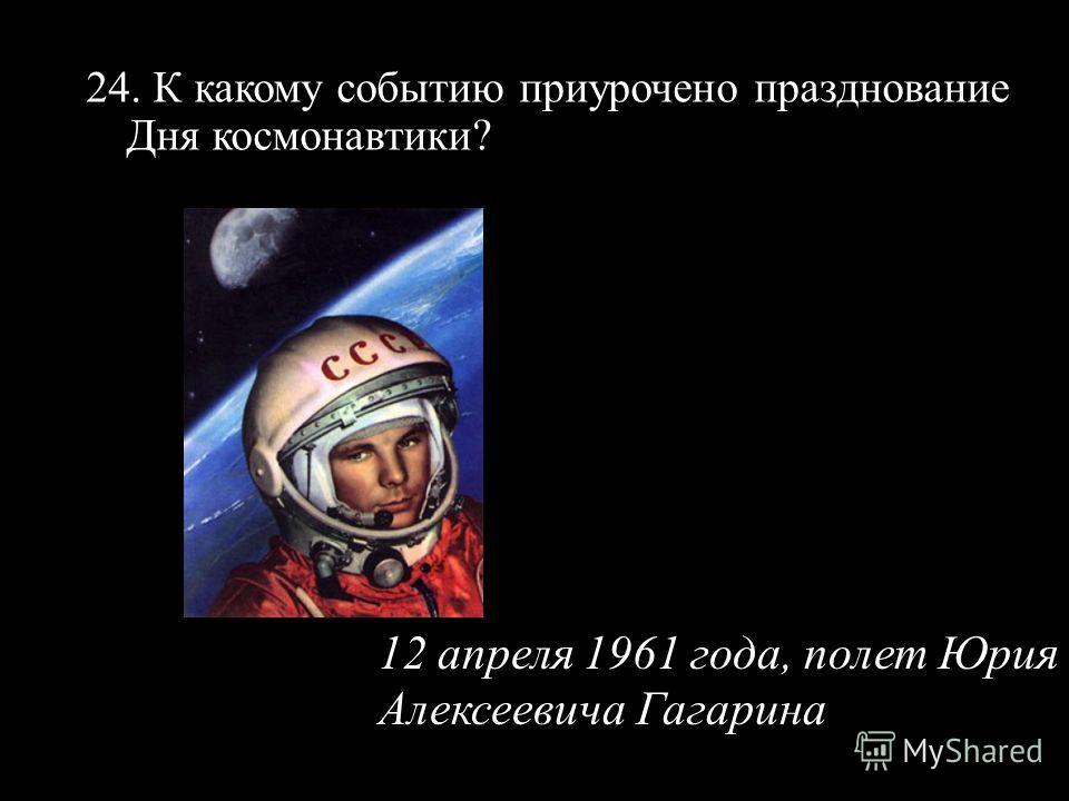 24. К какому событию приурочено празднование Дня космонавтики? 12 апреля 1961 года, полет Юрия Алексеевича Гагарина