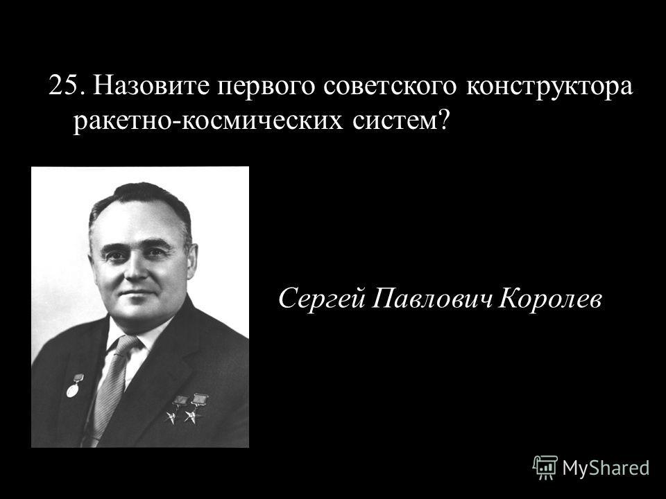 25. Назовите первого советского конструктора ракетно-космических систем? Сергей Павлович Королев
