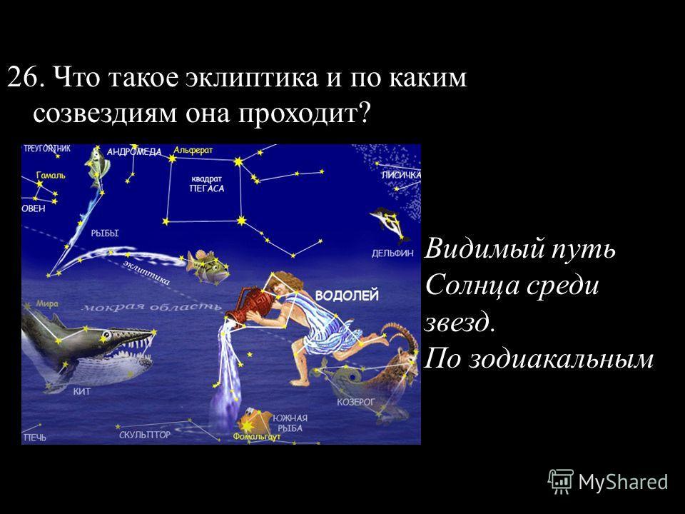 26. Что такое эклиптика и по каким созвездиям она проходит? Видимый путь Солнца среди звезд. По зодиакальным
