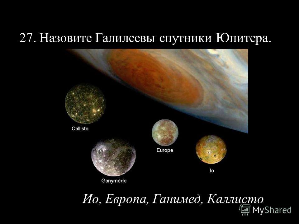 27. Назовите Галилеевы спутники Юпитера. Ио, Европа, Ганимед, Каллисто