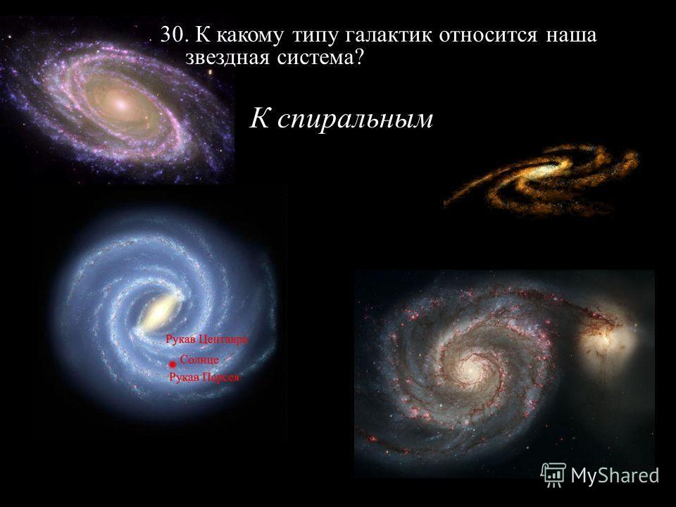 30. К какому типу галактик относится наша звездная система? К спиральным