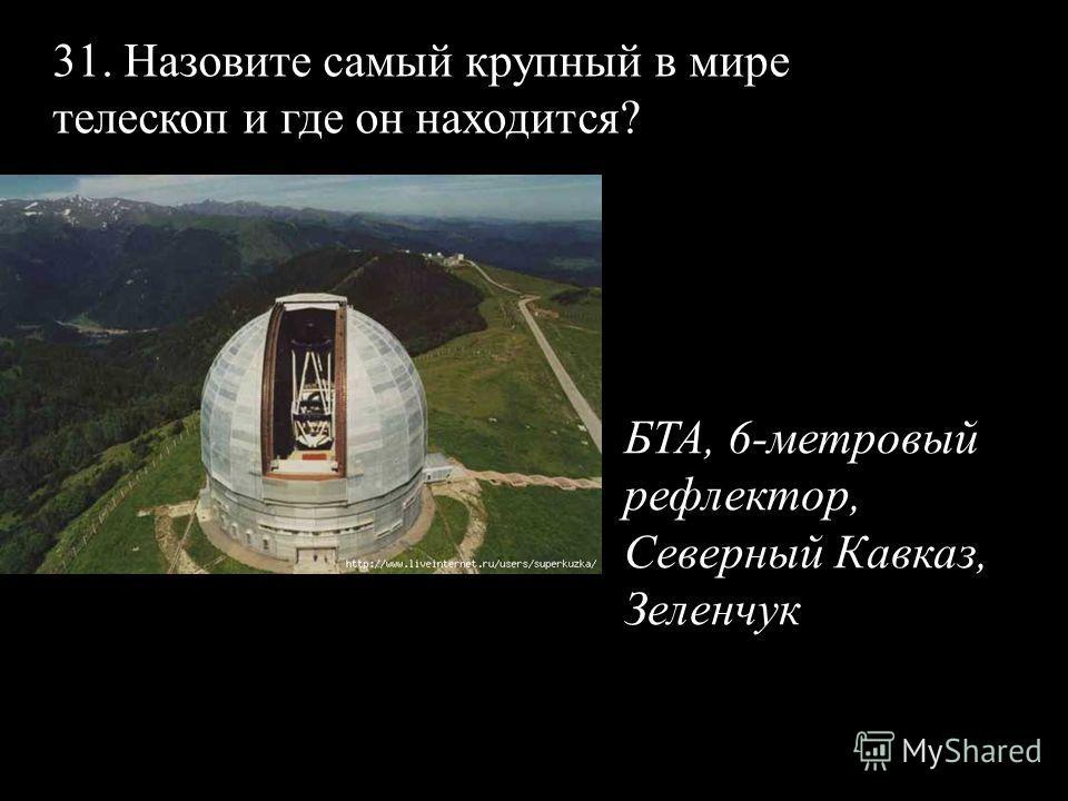 31. Назовите самый крупный в мире телескоп и где он находится? БТА, 6-метровый рефлектор, Северный Кавказ, Зеленчук