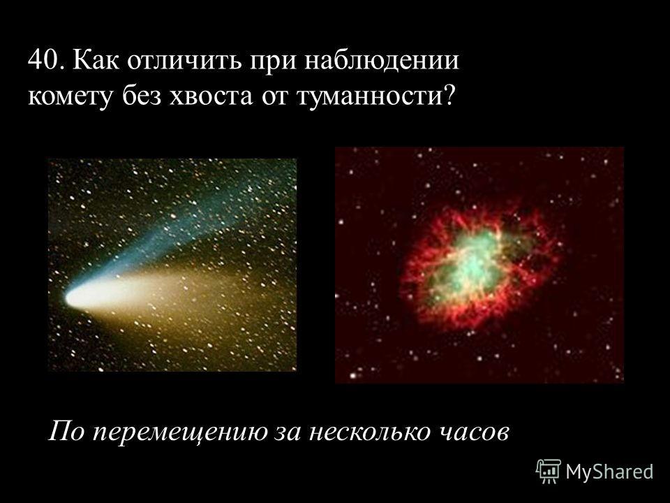 40. Как отличить при наблюдении комету без хвоста от туманности? По перемещению за несколько часов