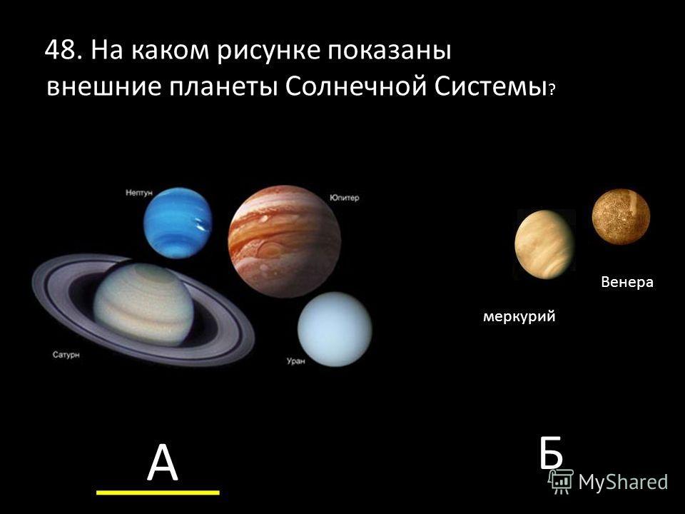 меркурий Венера 48. На каком рисунке показаны внешние планеты Солнечной Системы ? А Б
