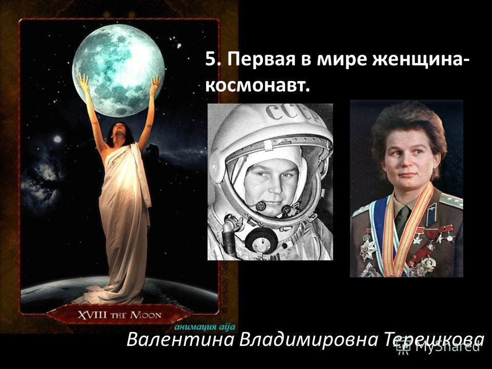 5. Первая в мире женщина- космонавт. Валентина Владимировна Терешкова
