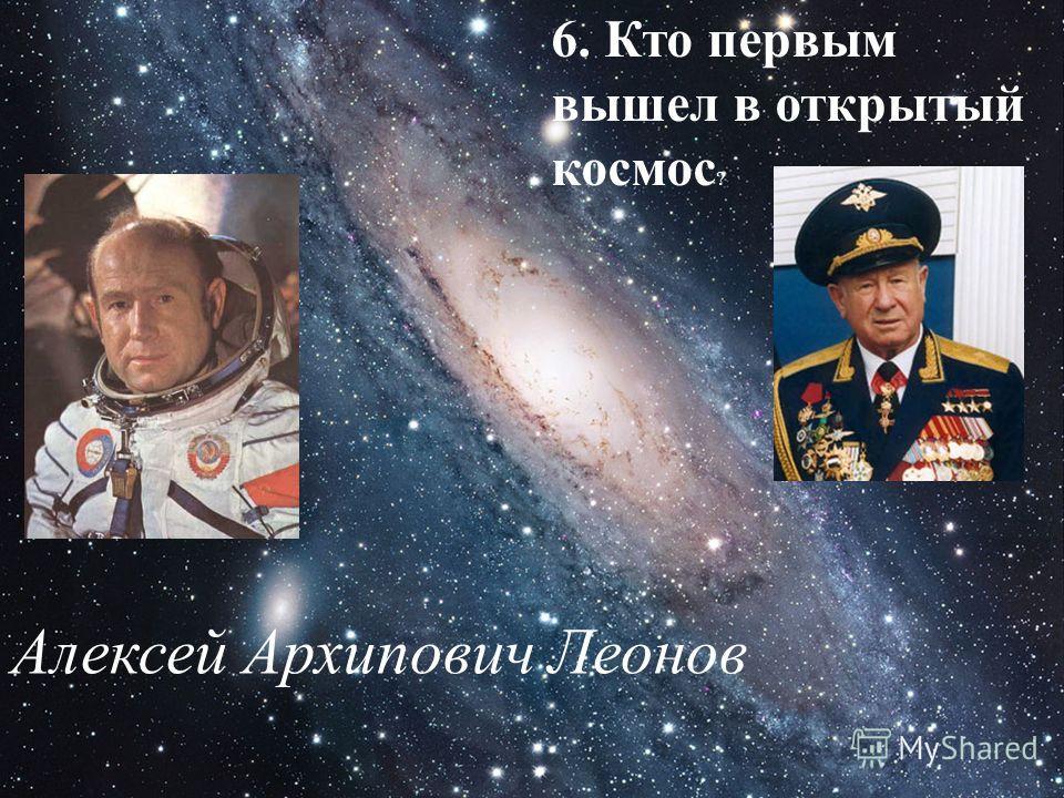 6. Кто первым вышел в открытый космос ? Алексей Архипович Леонов
