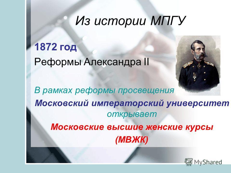 Из истории МПГУ 1872 год Реформы Александра II В рамках реформы просвещения Московский императорский университет открывает Московские высшие женские курсы (МВЖК)