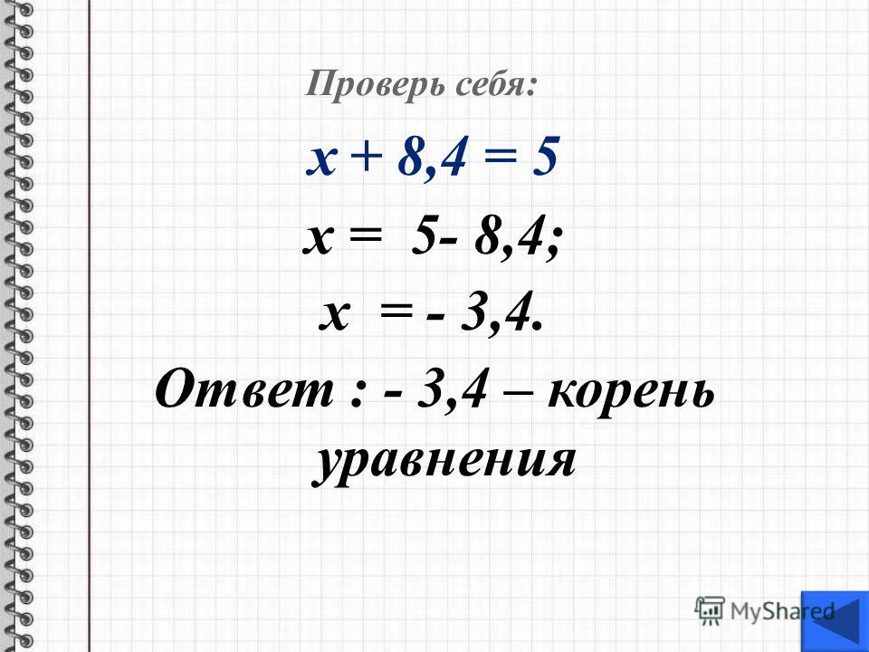 Проверь себя: х + 8,4 = 5 х = 5- 8,4; х = - 3,4. Ответ : - 3,4 – корень уравнения