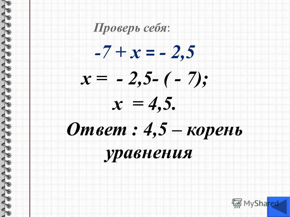 Проверь себя : - 7 + х = - 2,5 х = - 2,5- ( - 7); х = 4,5. Ответ : 4,5 – корень уравнения