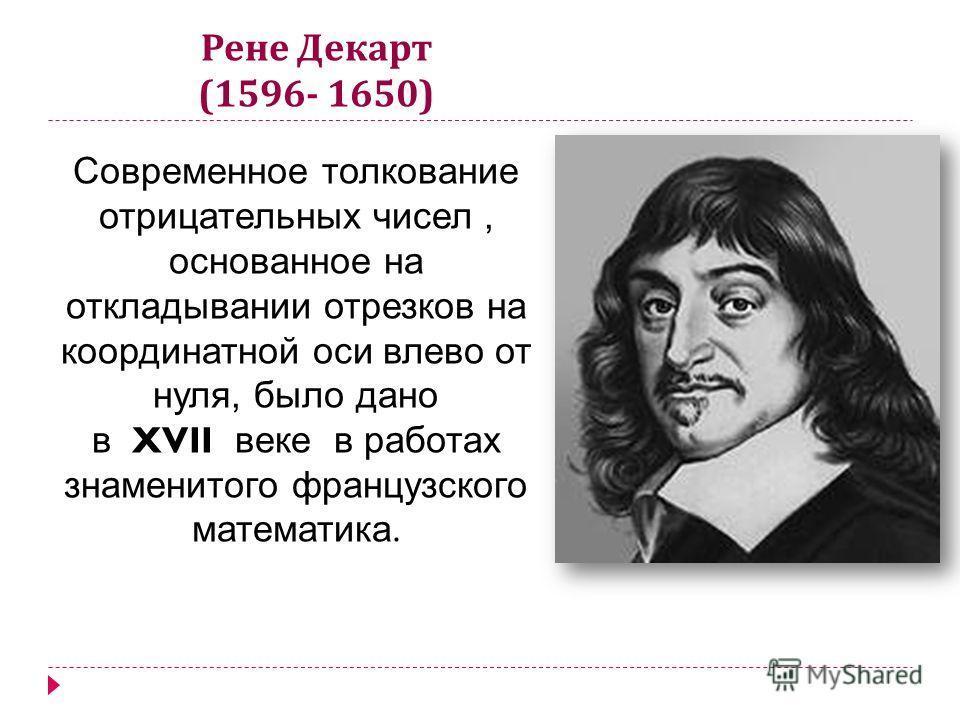 Рене Декарт (1596- 1650) Современное толкование отрицательных чисел, основанное на откладывании отрезков на координатной оси влево от нуля, было дано в XVII веке в работах знаменитого французского математика.