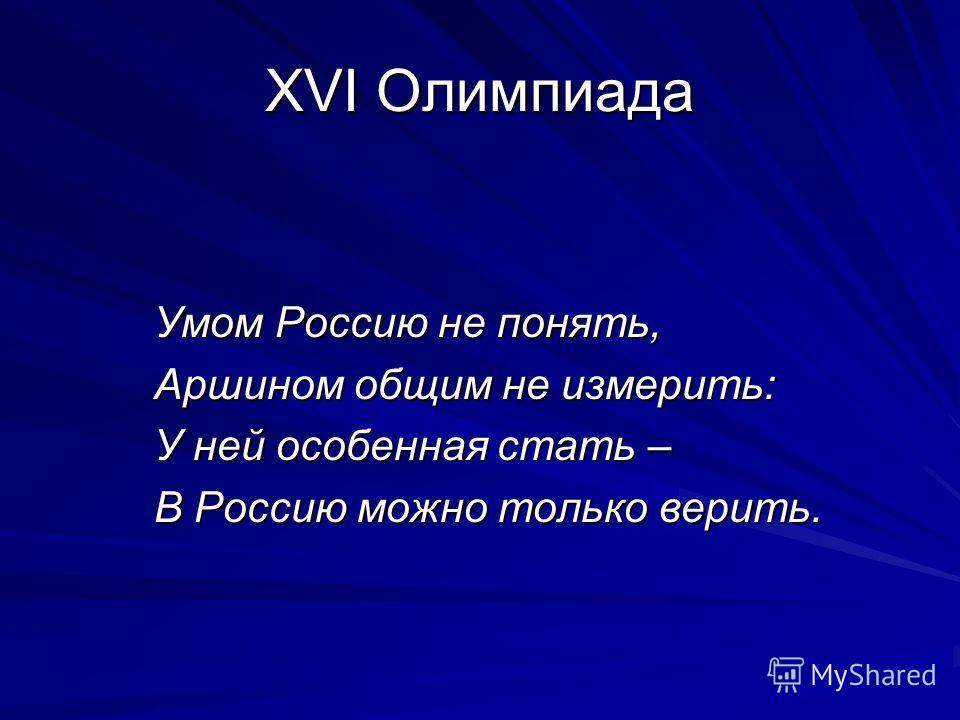 XVI Олимпиада Умом Россию не понять, Аршином общим не измерить: У ней особенная стать – В Россию можно только верить.