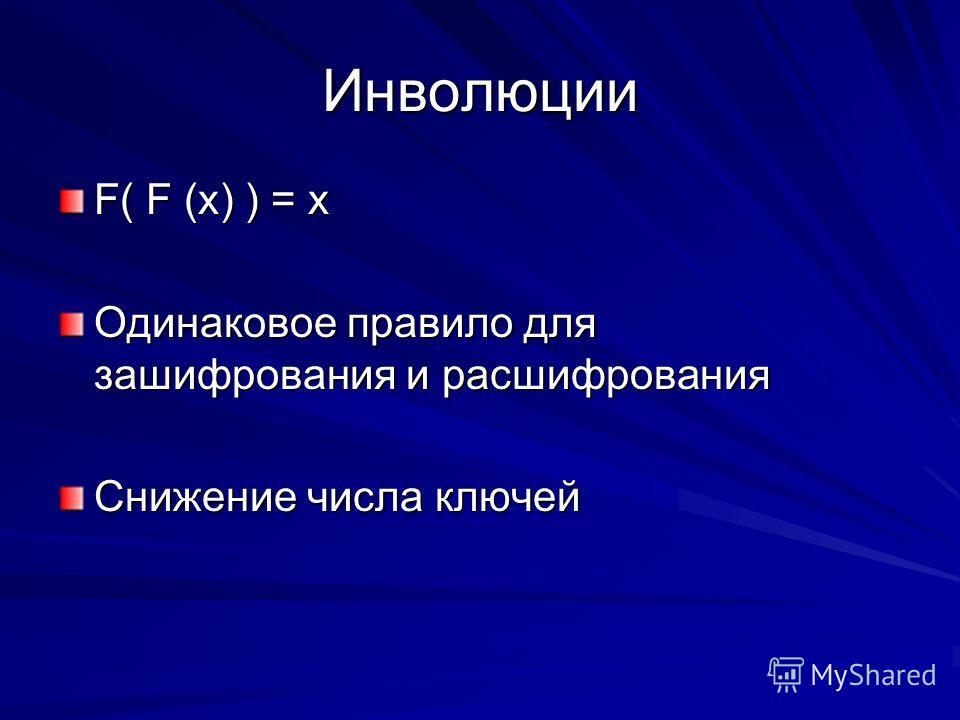 Инволюции F( F (x) ) = x Одинаковое правило для зашифрования и расшифрования Снижение числа ключей