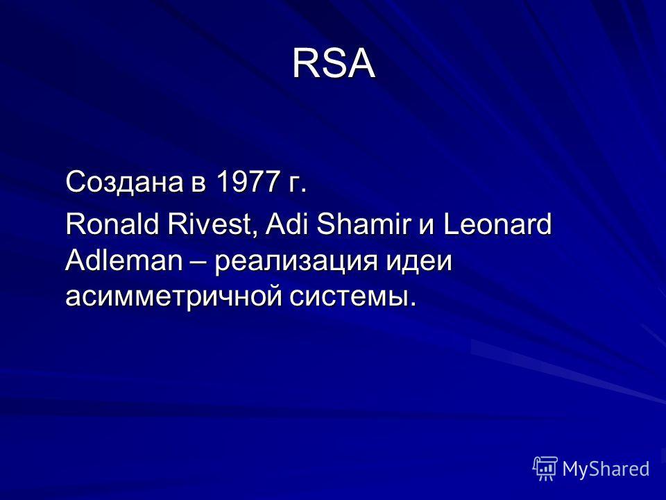 RSA Создана в 1977 г. Ronald Rivest, Adi Shamir и Leonard Adleman – реализация идеи асимметричной системы.
