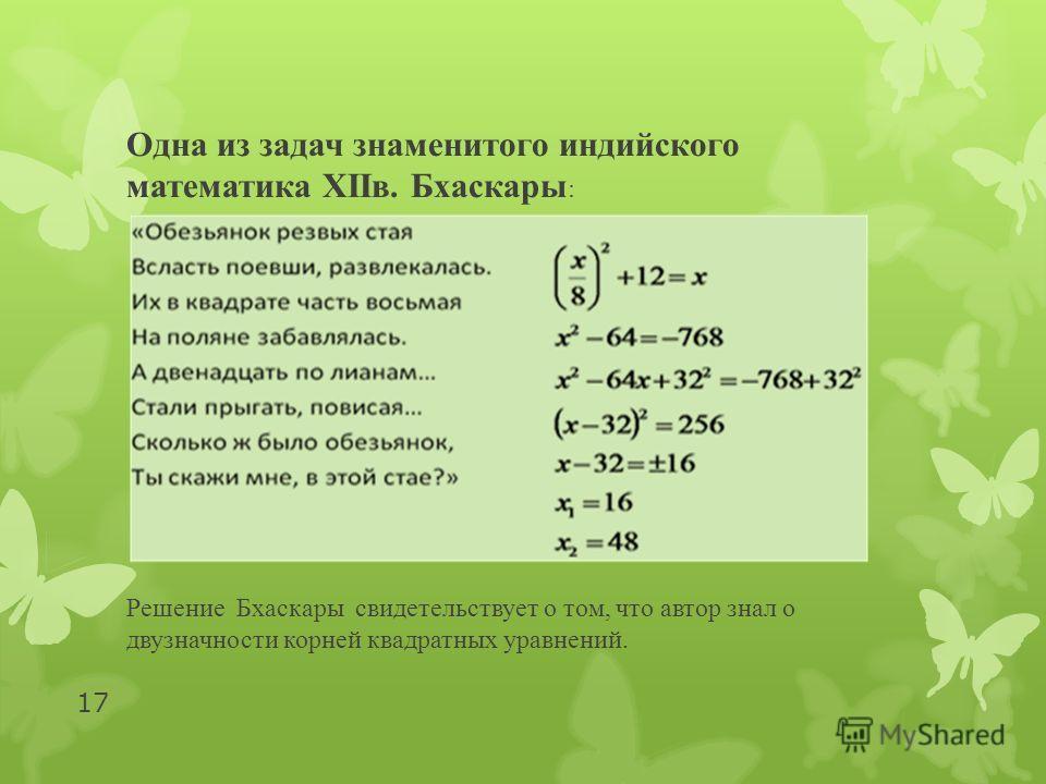 Одна из задач знаменитого индийского математика XIIв. Бхаскары : Решение Бхаскары свидетельствует о том, что автор знал о двузначности корней квадратных уравнений. 17