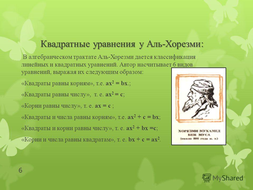 Квадратные уравнения у Аль-Хорезми: В алгебраическом трактате Аль-Хорезми дается классификация линейных и квадратных уравнений. Автор насчитывает 6 видов уравнений, выражая их следующим образом: «Квадраты равны корням», т.е. ах 2 = bх.; «Квадраты рав