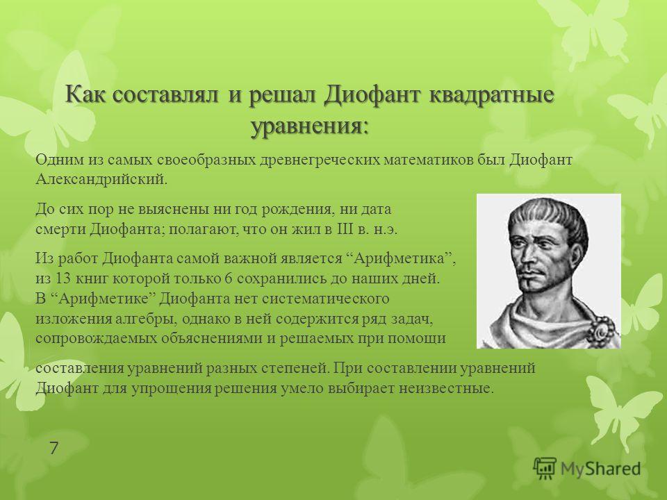 Как составлял и решал Диофант квадратные уравнения: Одним из самых своеобразных древнегреческих математиков был Диофант Александрийский. До сих пор не выяснены ни год рождения, ни дата смерти Диофанта; полагают, что он жил в III в. н.э. Из работ Диоф