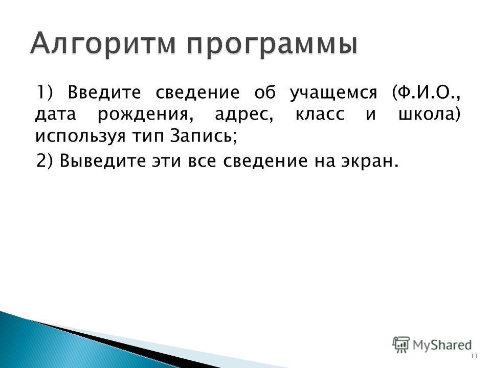 1) Введите сведение о б учащемся (Ф.И.О., дата рождения, адрес, класс и школа) используя тип Запись; 2) Выведите эти все сведение на экран. 11