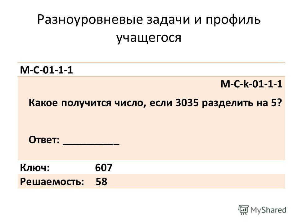 Разноуровневые задачи и профиль учащегося М-С-01-1-1 М-С-k-01-1-1 Какое получится число, если 3035 разделить на 5? Ответ: __________ Ключ: 607 Решаемость: 58