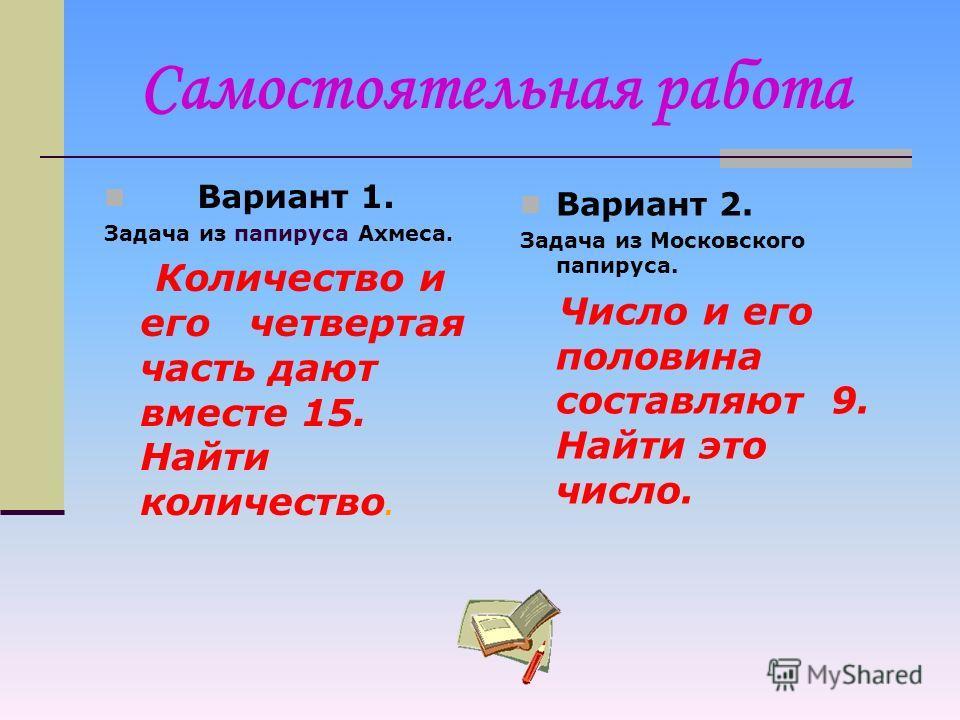 Из истории уравнений… Метод ложного положения. Вот пример задачи и ее решения из папируса Ахмеса: Количество и его четвертая часть дают 15. Решение: Считай с 4; от них ты должен взять четверть, а именно 1; вместе 5. Затем 15 делится на 5, частное умн
