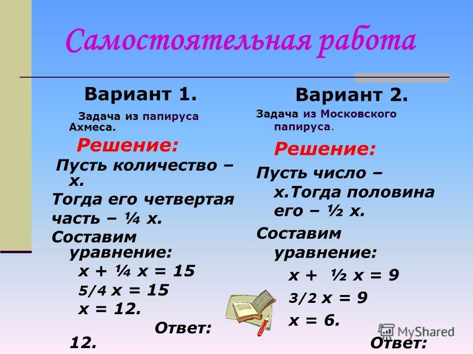 Вариант 1. Задача из папируса Ахмеса. Количество и его четвертая часть дают вместе 15. Найти количество. Вариант 2. Задача из Московского папируса. Число и его половина составляют 9. Найти это число. Самостоятельная работа