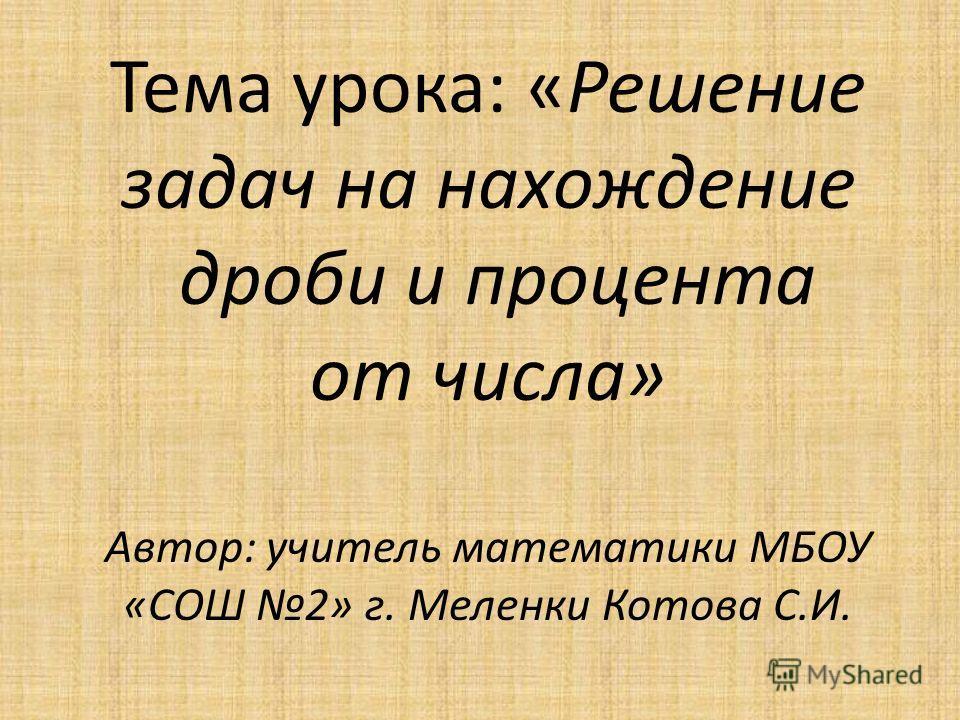 Тема урока: «Решение задач на нахождение дроби и процента от числа» Автор: учитель математики МБОУ «СОШ 2» г. Меленки Котова С.И.