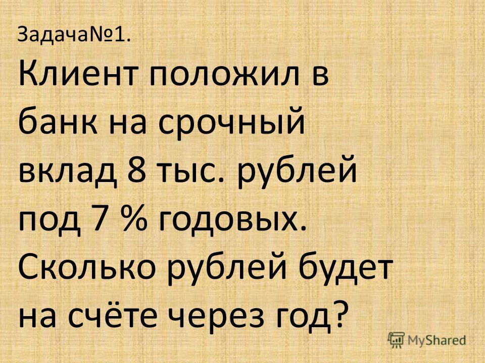 Задача1. Клиент положил в банк на срочный вклад 8 тыс. рублей под 7 % годовых. Сколько рублей будет на счёте через год?
