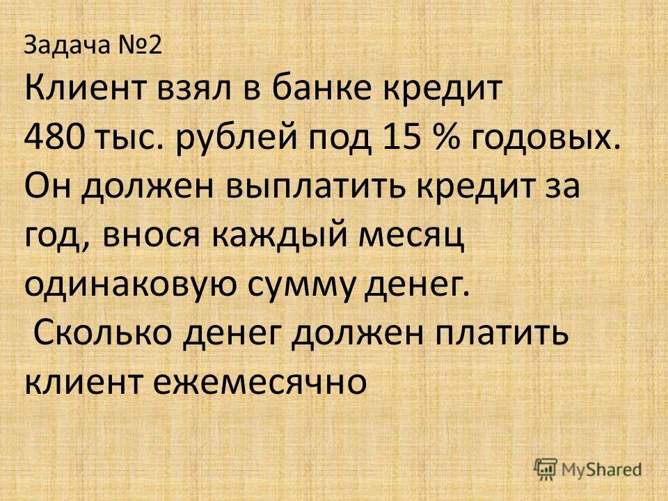 Задача 2 Клиент взял в банке кредит 480 тыс. рублей под 15 % годовых. Он должен выплатить кредит за год, внося каждый месяц одинаковую сумму денег. Сколько денег должен платить клиент ежемесячно