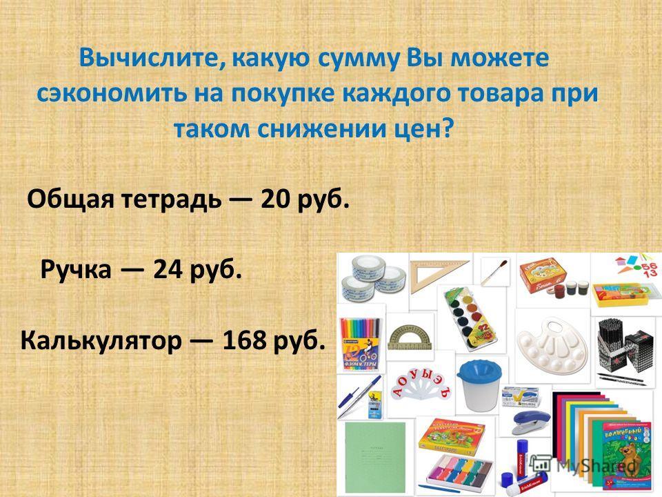 Вычислите, какую сумму Вы можете сэкономить на покупке каждого товара при таком снижении цен? Общая тетрадь 20 руб. Ручка 24 руб. Калькулятор 168 руб.