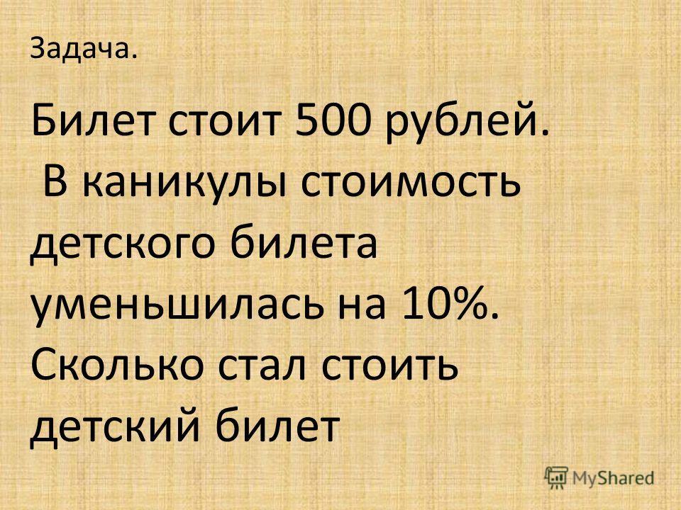 Задача. Билет стоит 500 рублей. В каникулы стоимость детского билета уменьшилась на 10%. Сколько стал стоить детский билет