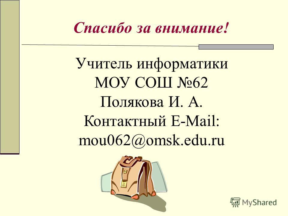 Спасибо за внимание! Учитель информатики МОУ СОШ 62 Полякова И. А. Контактный E-Mail: mou062@omsk.edu.ru