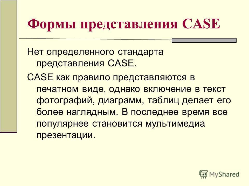 Формы представления CASE Нет определенного стандарта представления CASE. CASE как правило представляются в печатном виде, однако включение в текст фотографий, диаграмм, таблиц делает его более наглядным. В последнее время все популярнее становится му