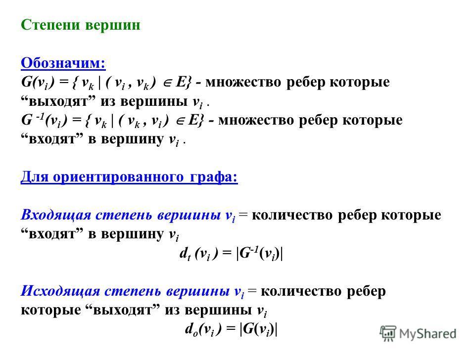 Степени вершин Обозначим: G(v i ) = { v k | ( v i, v k ) E} - множество ребер которые выходят из вершины v i. G -1 (v i ) = { v k | ( v k, v i ) E} - множество ребер которые входят в вершину v i. Для ориентированного графа: Входящая степень вершины v