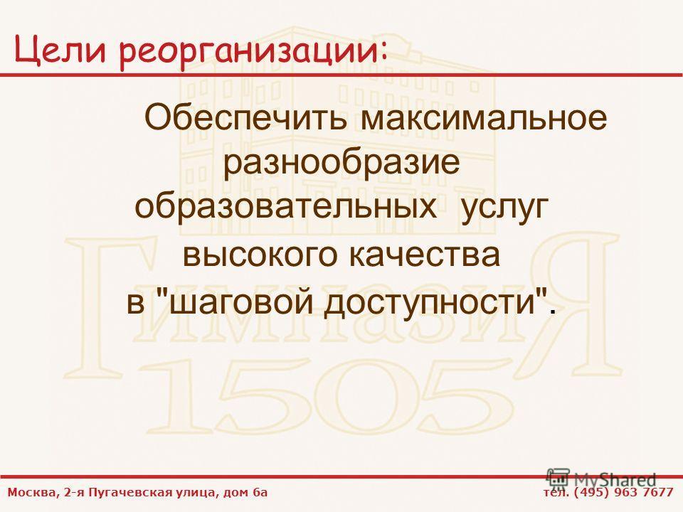 Москва, 2-я Пугачевская улица, дом 6а тел. (495) 963 7677 Цели реорганизации: Обеспечить максимальное разнообразие образовательных услуг высокого качества в шаговой доступности.