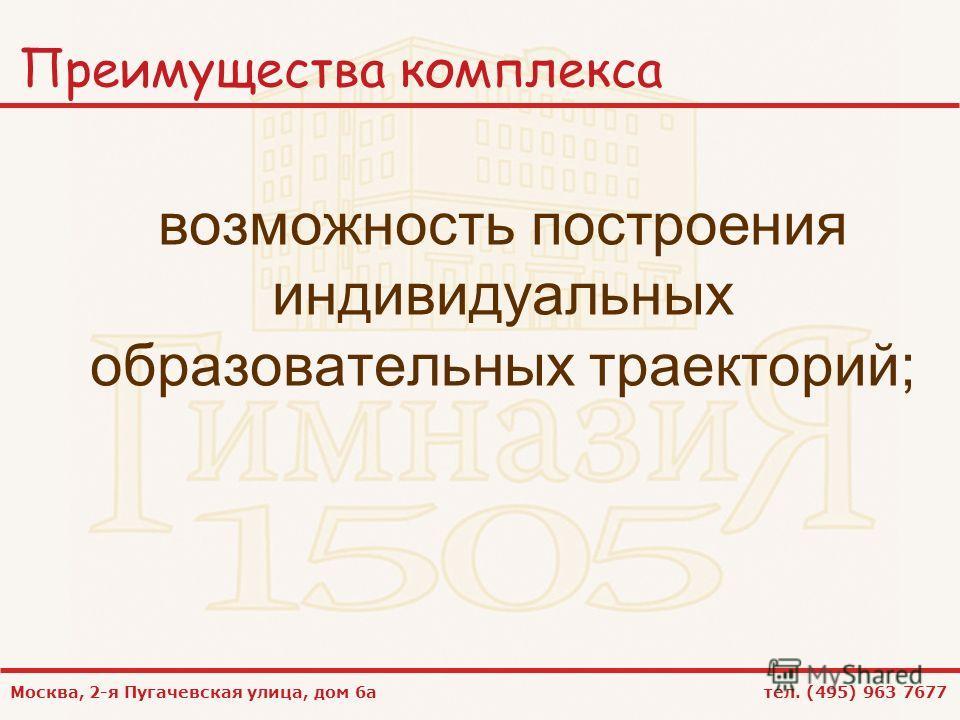 Москва, 2-я Пугачевская улица, дом 6а тел. (495) 963 7677 Преимущества комплекса возможность построения индивидуальных образовательных траекторий;