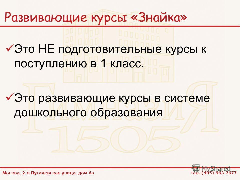 Москва, 2-я Пугачевская улица, дом 6а тел. (495) 963 7677 Развивающие курсы «Знайка» Это НЕ подготовительные курсы к поступлению в 1 класс. Это развивающие курсы в системе дошкольного образования