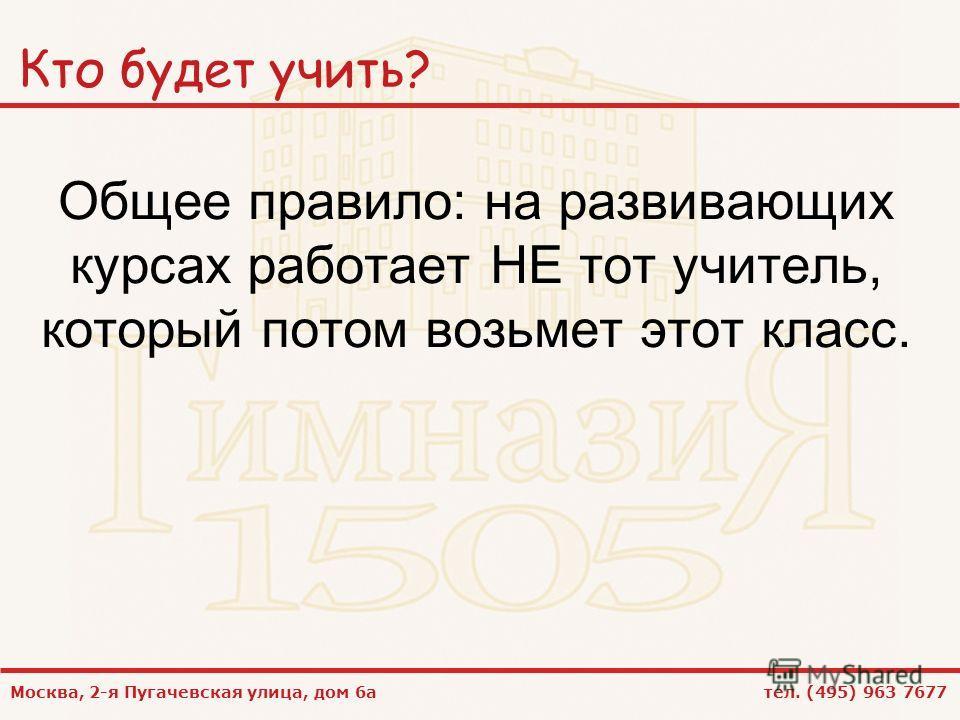 Москва, 2-я Пугачевская улица, дом 6а тел. (495) 963 7677 Кто будет учить? Общее правило: на развивающих курсах работает НЕ тот учитель, который потом возьмет этот класс.